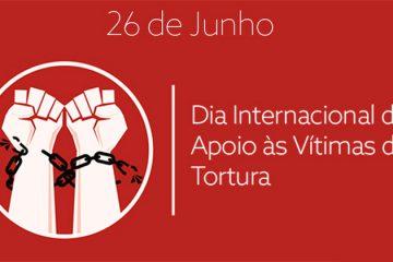 26 de junho - Dia Internacional de Apoio às Vítimas de Tortura